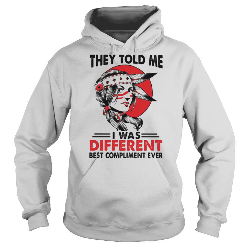 They Told Me I Was Different Best Compliment Ever Girl shirt