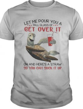 Turlet let me pour you a tall glass of get over it oh and here's straw so you can suck it up shirt