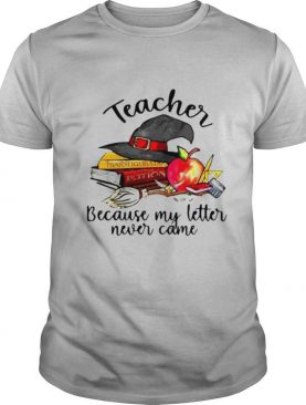 eacher Because My Letter Never Came Halloween shirt