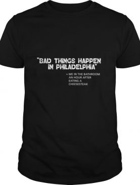 Bad things happen in Philadelphia After Eating a Cheesesteak shirt