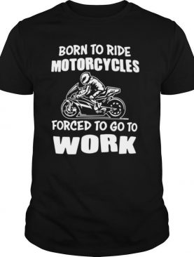 Born To Ride Motorcycles Forced To Go To Work shirt