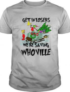 Grinch Get In Losers We're Saving Whoville shirt