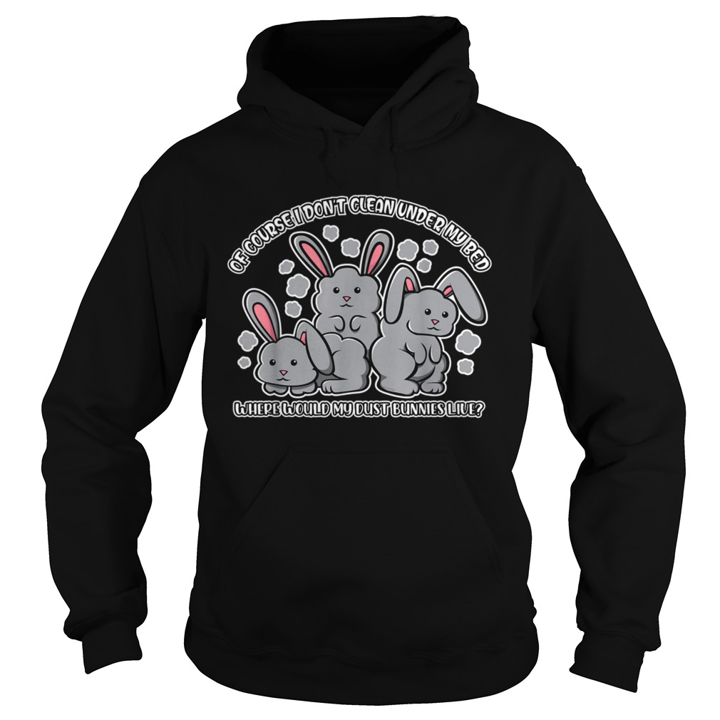 I Dont Clean Under My Bed Where Would My Dust Bunnies Live  Hoodie