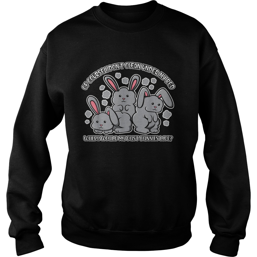 I Dont Clean Under My Bed Where Would My Dust Bunnies Live  Sweatshirt