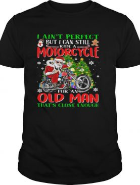 I ain't perfect but i can still santa ride a motorcycle for an old man that's close enough christmas shirt