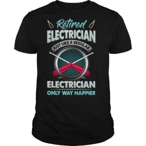 Retired Electrician Just Like A Regular Electrician Only Way Happier shirt