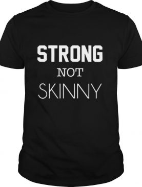 Strong Not Skinny shirt