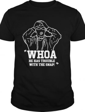 Whoa He Has Trouble With The Snap shirt