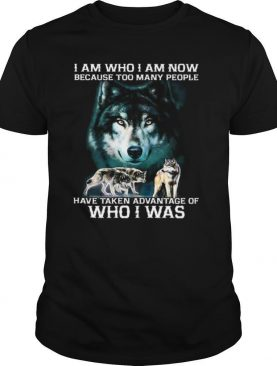 Wolf I Am Who I Am Now Because Too Many People Have Taken Advantage Of Who I Was shirt