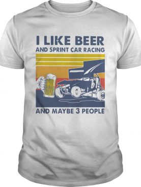 I Like Beer And Sprint Car Racing And Maybe 3 People Vintage shirt