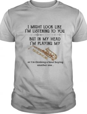 I Might Look Like Im Listening To You But In My Head Im Playing My Saxophone shirt