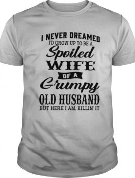 I Never Dreamed I'd Grow Up To Be A Spoiled Of A Grumpy Old Husband But Here I Am Killin' It shirt