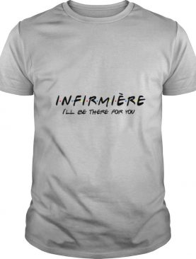 INFIRMIERE ILL BE THERE FOR YOU shirt