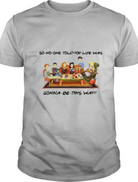 So No One Told You Life Was Gonna Be This Way Friends shirt