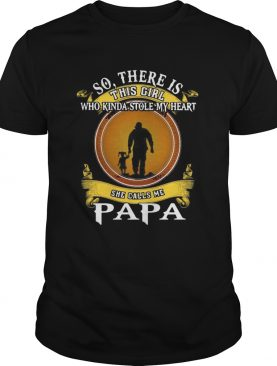 So There Is This Girl Who Kinda Stole My Heart She Calls Me Papa shirt