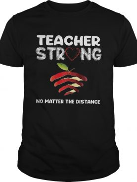 Teacher Strong No Matter The Distance shirt