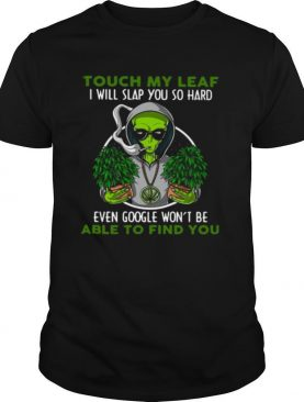 Touch My Leaf I Will Slap You So Hard Even Google Won't Be Able To Find You shirt