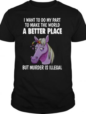 Unicorn I Want To Do My Part To Make THe World A Better Place shirt