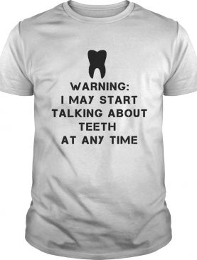 Warning i may start talking about teeth at any time shirt