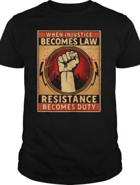 When Injustice Becomes Law Resistance Becomes Duty shirt
