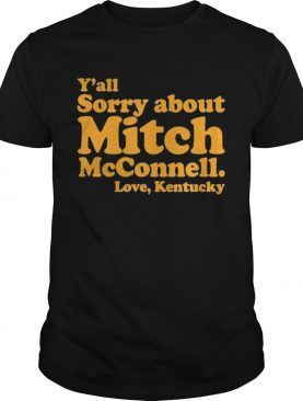 Yall Sorry About Mitch Mcconnell Love Kentucky shirt