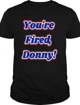 Youre Fired Donny Fun Novelty Wear and shirt