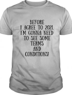 Before I Agree To 2021 I`M Gonna Need To See Some Terms And Conditions shirt