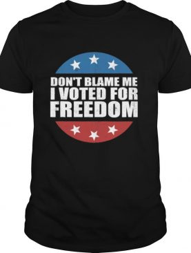 Don't Blame Me I Voted For Freedom Republican Pro Trump Election shirt