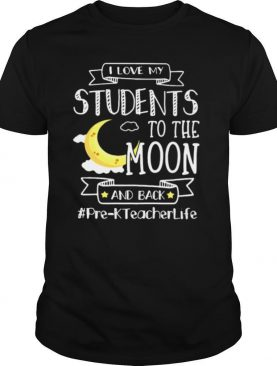 I Love My Students To The Moon And Back Pre K Teacher Life shirt