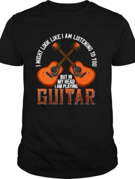 I Might Look Like I'm Listening To You But In My Head I Am Playing Guitar shirt