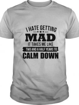 I hate getting mad it takes Me like two and a half years to calm down shirt