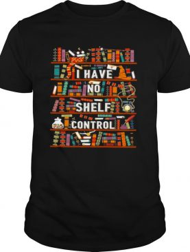 I have no shelf control bookshelves tshirt