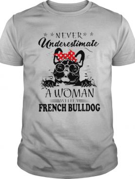 Never underestimate a woman with a French Bulldog Mom shirt