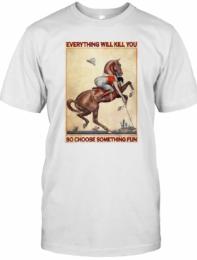 Polo Girl Everything Will Kill You So Choose Something Fun T-Shirt