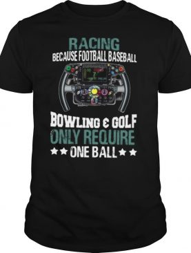 Racing Because Football Baseball Bowling And Golf Only Require One Ball shirt