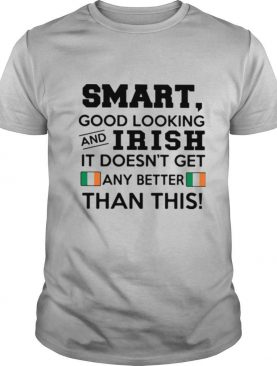 Smart Good Looking Irish It Doesn't Get Any Better Than This shirt