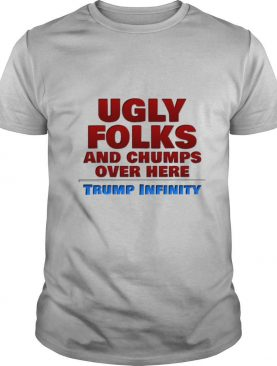 Ugly Folks and Chumps Over Here Trump Infinity shirt
