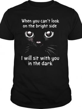 When You Can't Look On The Bright Side I Will Sit With You In The Dark Cat shirt