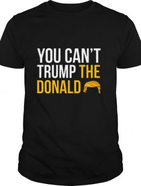 You cant Trump the Donald shirt