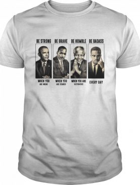 America President Be Strong Be Brave Be Humble And Be Badass shirt