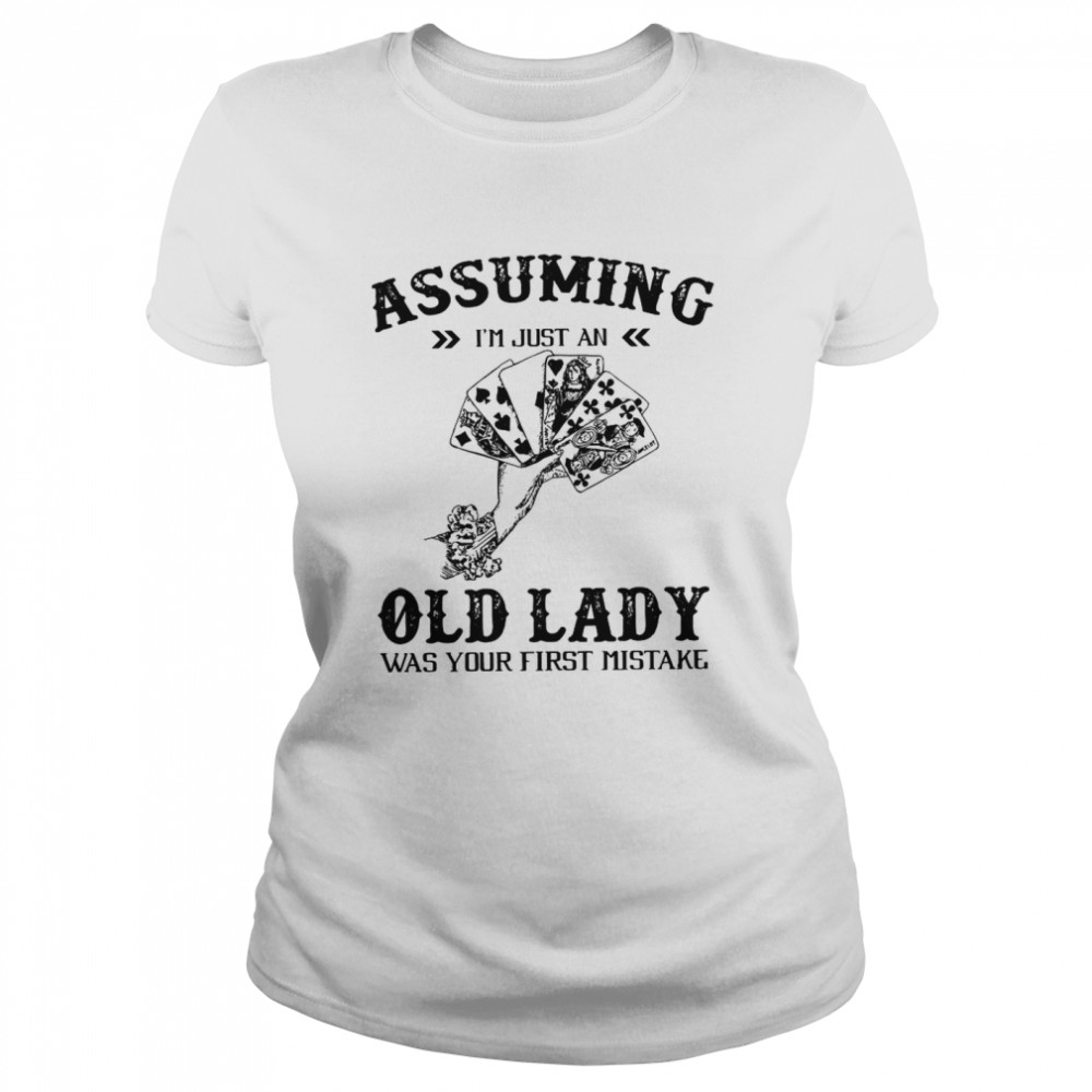 Assuming I'm Just An Old Lady Was Your First Mistake  Classic Women's T-shirt