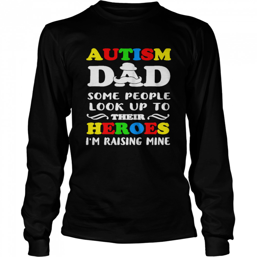 Autism Dad some people look up to their heroes Im raising mine  Long Sleeved T-shirt