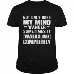 Not Only Does My Mind Wander Sometimes It Walks Off Completely  Classic Men's T-shirt