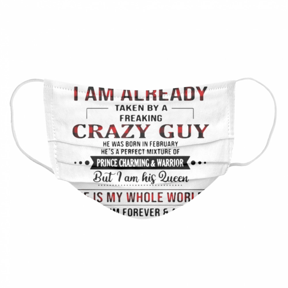 Sorry I Am Already Taken By A Freaking Crazy Guy He Is My Whole World  Cloth Face Mask