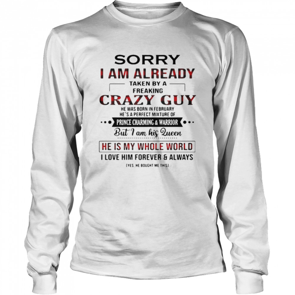 Sorry I Am Already Taken By A Freaking Crazy Guy He Is My Whole World  Long Sleeved T-shirt