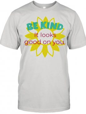 Sunflower be kind it looks good on you shirt