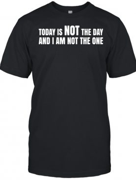 Today Is Not The Day And I Am Not The One shirt