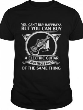 You Can't But Happiness But You Can Buy A Electric Guitar And That's Kind Of The Same Thing shirt