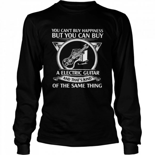 You Can't But Happiness But You Can Buy A Electric Guitar And That's Kind Of The Same Thing  Long Sleeved T-shirt