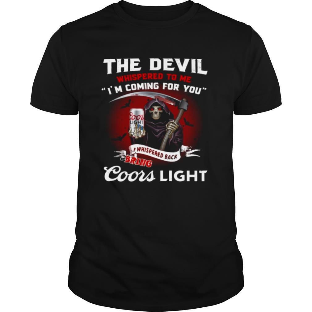 Death the devil whispered to Me Im coming for you I whispered back bring Coors Light shirt0
